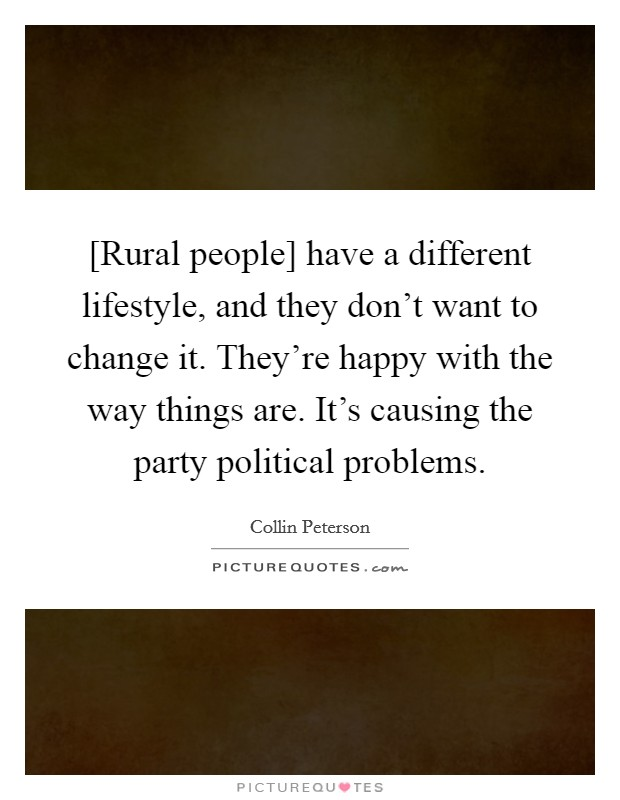 [Rural people] have a different lifestyle, and they don't want to change it. They're happy with the way things are. It's causing the party political problems Picture Quote #1