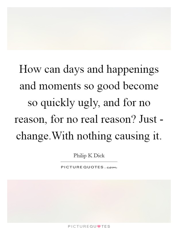 How can days and happenings and moments so good become so quickly ugly, and for no reason, for no real reason? Just - change.With nothing causing it Picture Quote #1