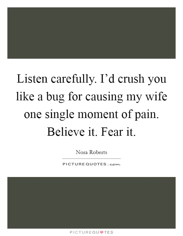 Listen carefully. I'd crush you like a bug for causing my wife one single moment of pain. Believe it. Fear it Picture Quote #1