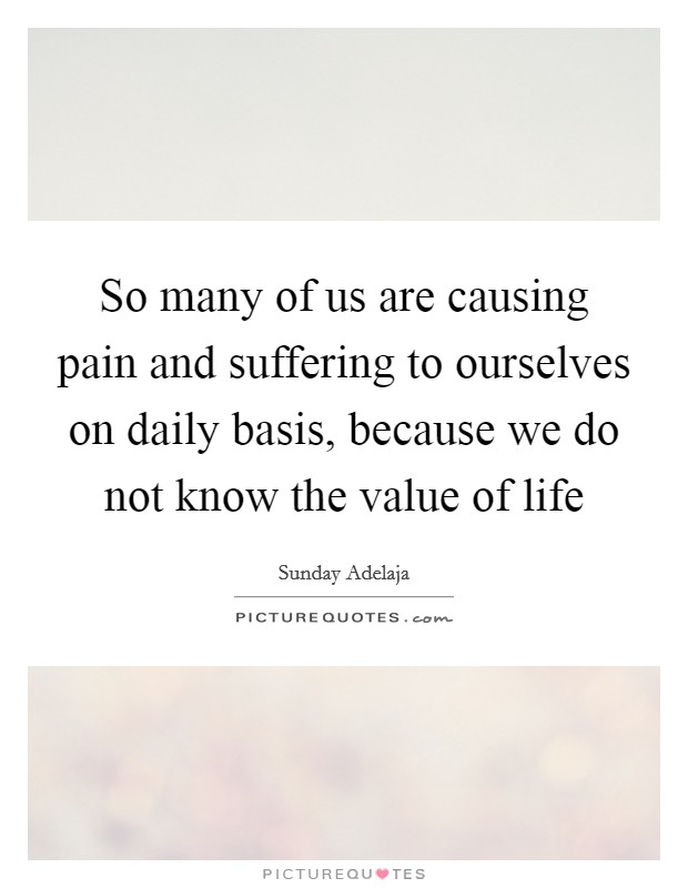 So many of us are causing pain and suffering to ourselves on daily basis, because we do not know the value of life Picture Quote #1