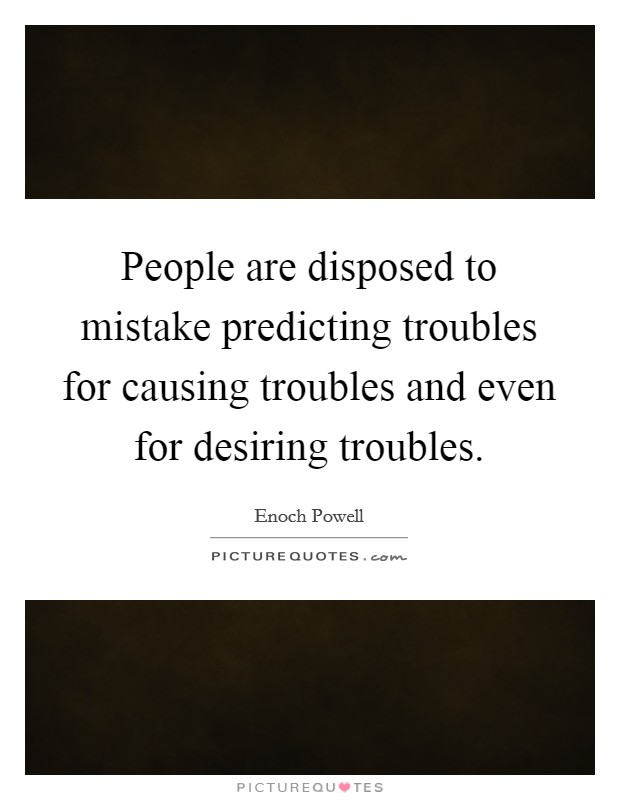 People are disposed to mistake predicting troubles for causing troubles and even for desiring troubles Picture Quote #1