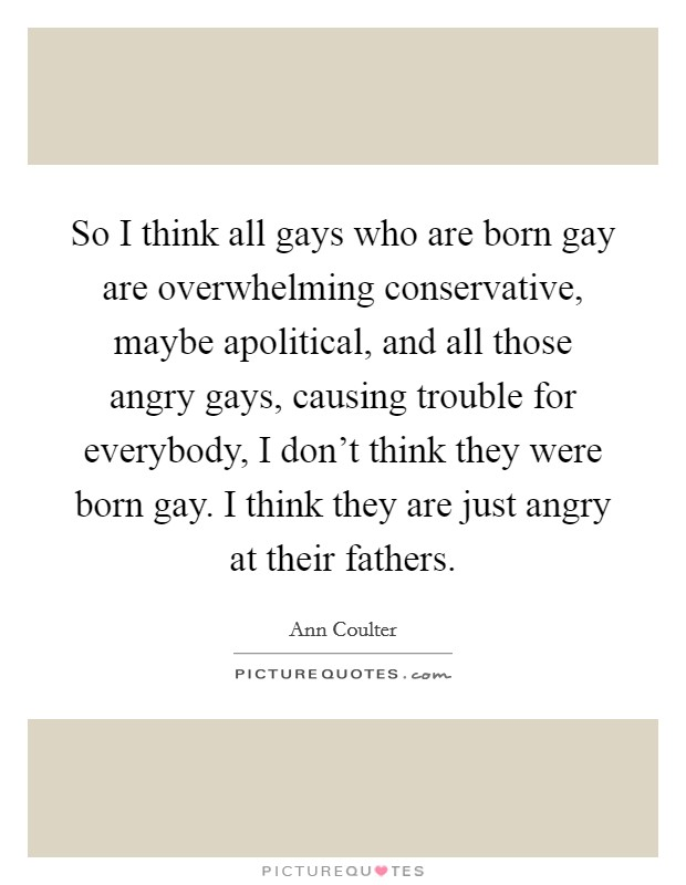 So I think all gays who are born gay are overwhelming conservative, maybe apolitical, and all those angry gays, causing trouble for everybody, I don't think they were born gay. I think they are just angry at their fathers Picture Quote #1