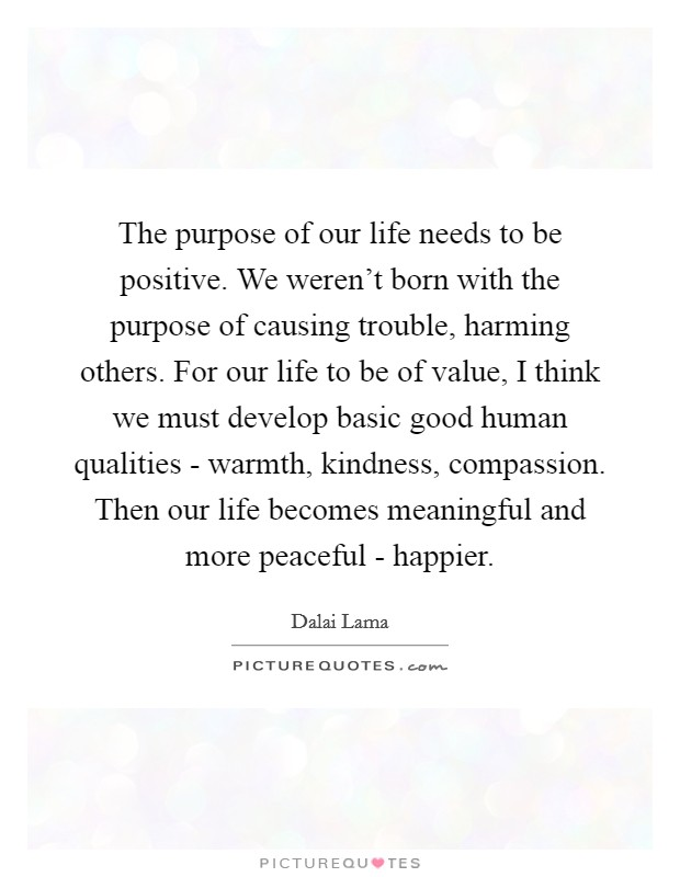 The purpose of our life needs to be positive. We weren't born with the purpose of causing trouble, harming others. For our life to be of value, I think we must develop basic good human qualities - warmth, kindness, compassion. Then our life becomes meaningful and more peaceful - happier Picture Quote #1