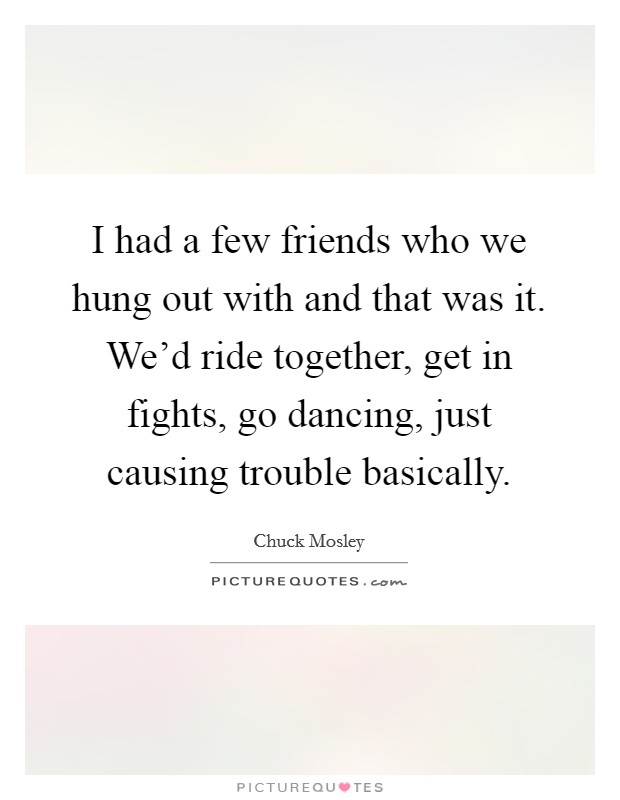 I had a few friends who we hung out with and that was it. We'd ride together, get in fights, go dancing, just causing trouble basically Picture Quote #1