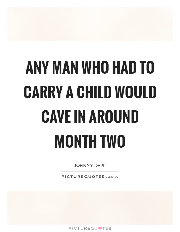 Any man who had to carry a child would cave in around month two Picture Quote #1