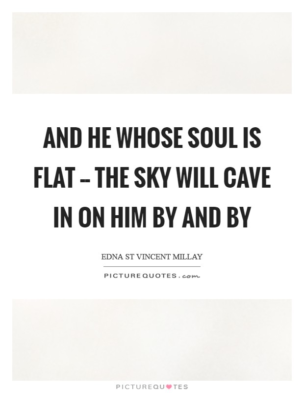 And he whose soul is flat -- the sky Will cave in on him by and by Picture Quote #1