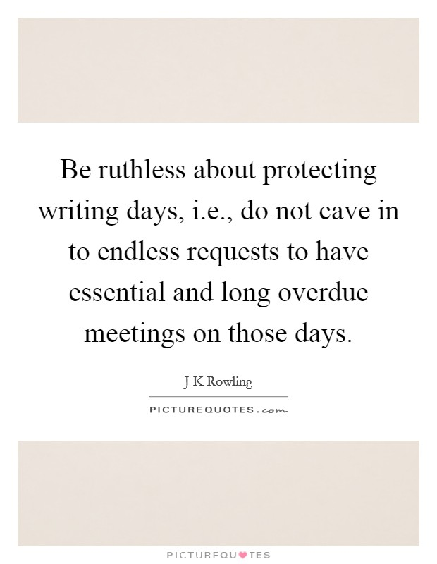Be ruthless about protecting writing days, i.e., do not cave in to endless requests to have essential and long overdue meetings on those days Picture Quote #1