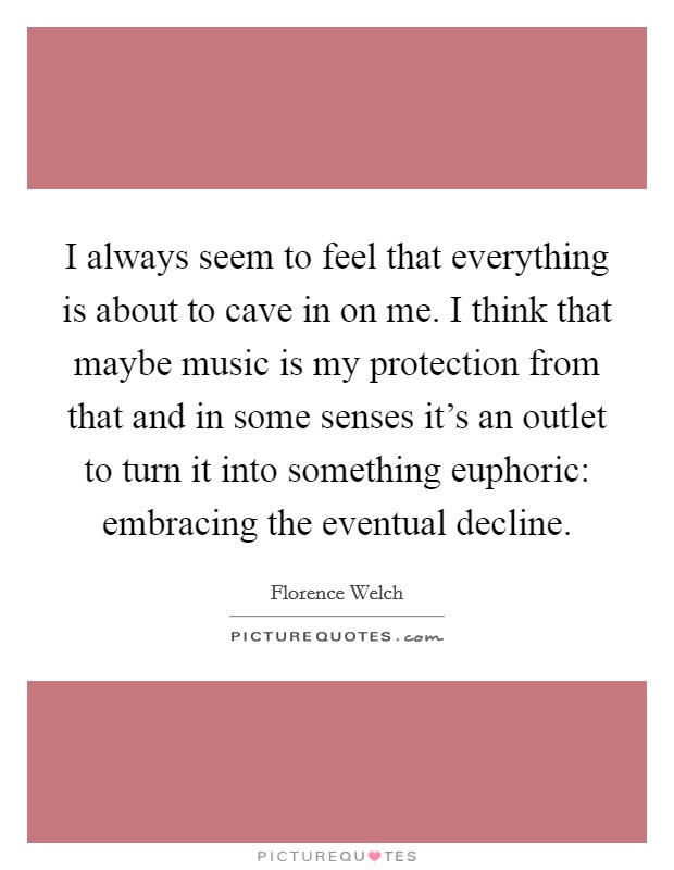 I always seem to feel that everything is about to cave in on me. I think that maybe music is my protection from that and in some senses it's an outlet to turn it into something euphoric: embracing the eventual decline Picture Quote #1