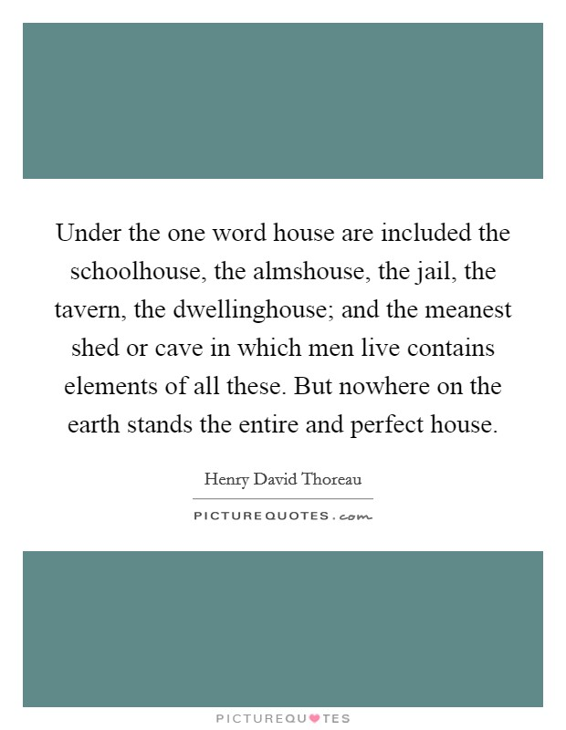 Under the one word house are included the schoolhouse, the almshouse, the jail, the tavern, the dwellinghouse; and the meanest shed or cave in which men live contains elements of all these. But nowhere on the earth stands the entire and perfect house Picture Quote #1