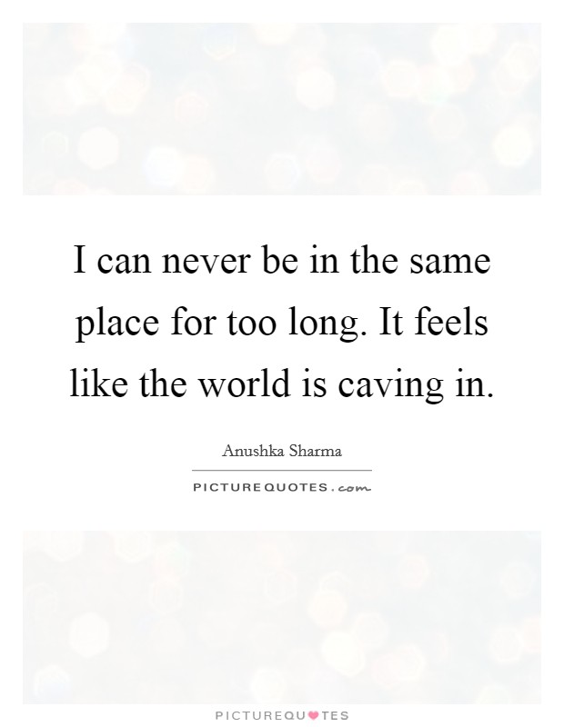I can never be in the same place for too long. It feels like the world is caving in Picture Quote #1