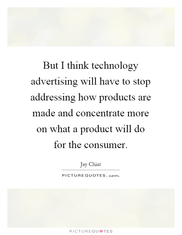 But I think technology advertising will have to stop addressing how products are made and concentrate more on what a product will do for the consumer Picture Quote #1