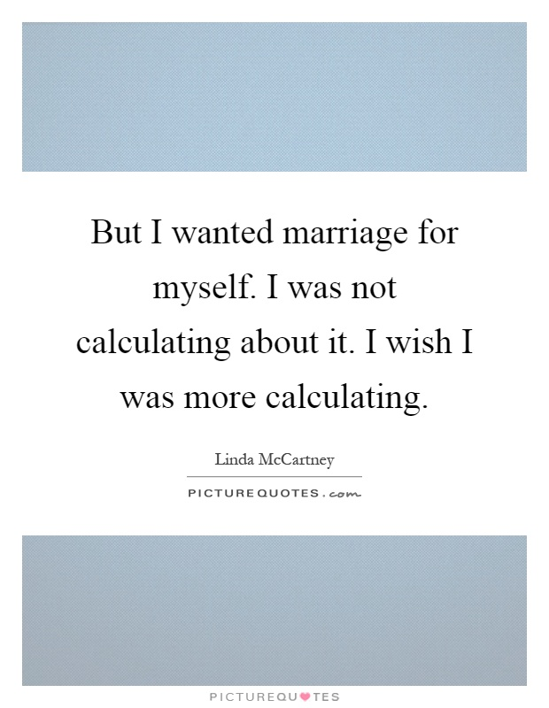 But I wanted marriage for myself. I was not calculating about it. I wish I was more calculating Picture Quote #1