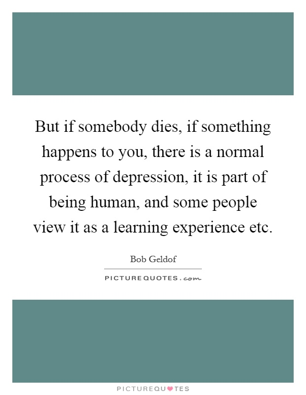 But if somebody dies, if something happens to you, there is a normal process of depression, it is part of being human, and some people view it as a learning experience etc Picture Quote #1