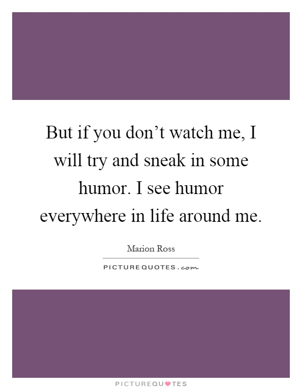 But if you don't watch me, I will try and sneak in some humor. I see humor everywhere in life around me Picture Quote #1