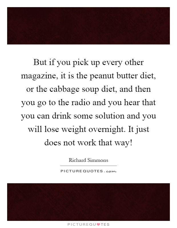 But if you pick up every other magazine, it is the peanut butter diet, or the cabbage soup diet, and then you go to the radio and you hear that you can drink some solution and you will lose weight overnight. It just does not work that way! Picture Quote #1