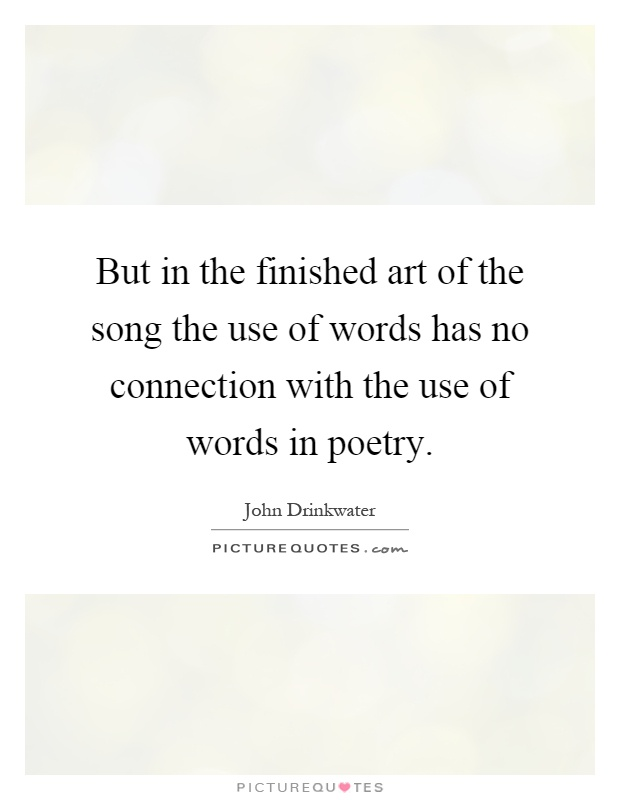 But in the finished art of the song the use of words has no connection with the use of words in poetry Picture Quote #1