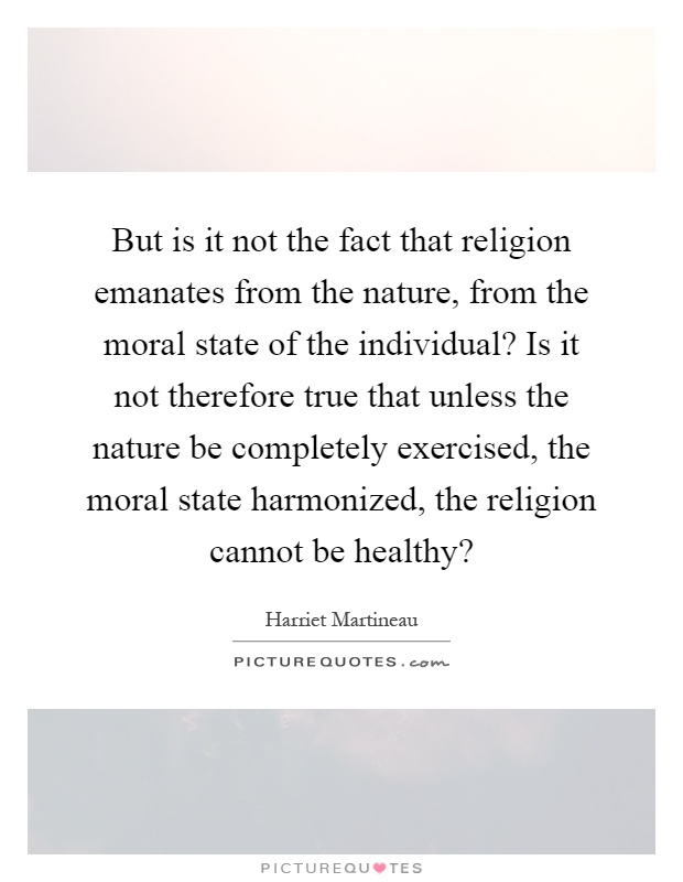 But is it not the fact that religion emanates from the nature, from the moral state of the individual? Is it not therefore true that unless the nature be completely exercised, the moral state harmonized, the religion cannot be healthy? Picture Quote #1
