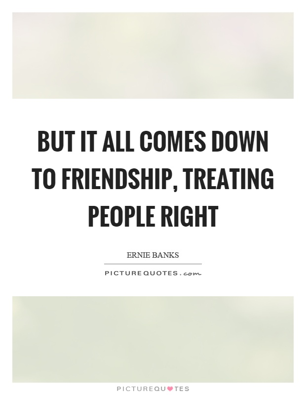 But it all comes down to friendship, treating people right Picture Quote #1