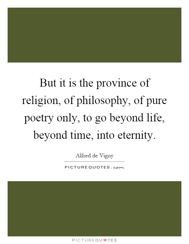 But it is the province of religion, of philosophy, of pure poetry only, to go beyond life, beyond time, into eternity Picture Quote #1