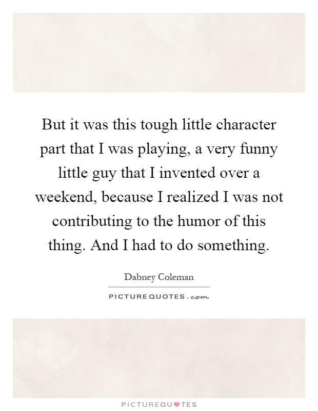 But it was this tough little character part that I was playing, a very funny little guy that I invented over a weekend, because I realized I was not contributing to the humor of this thing. And I had to do something Picture Quote #1