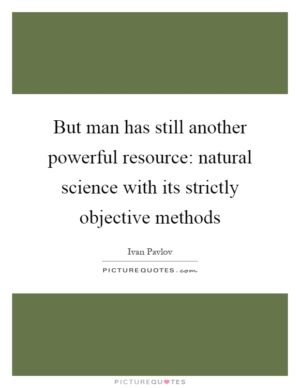 But man has still another powerful resource: natural science with its strictly objective methods Picture Quote #1