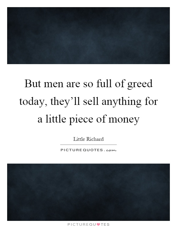 But men are so full of greed today, they'll sell anything for a little piece of money Picture Quote #1