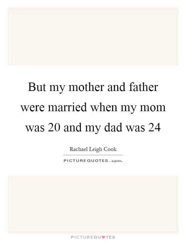 But my mother and father were married when my mom was 20 and my dad was 24 Picture Quote #1
