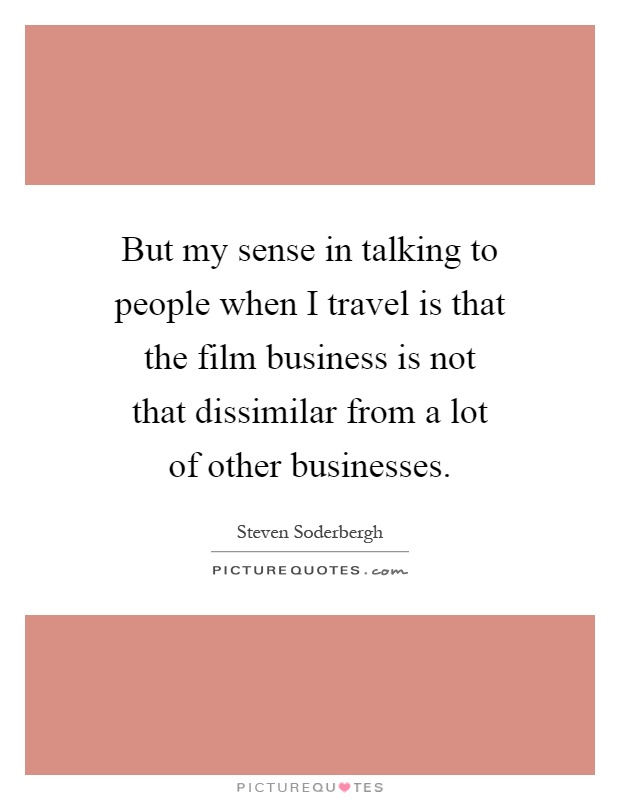 But my sense in talking to people when I travel is that the film business is not that dissimilar from a lot of other businesses Picture Quote #1