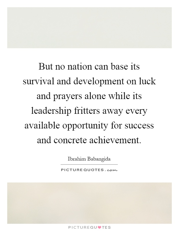But no nation can base its survival and development on luck and prayers alone while its leadership fritters away every available opportunity for success and concrete achievement Picture Quote #1