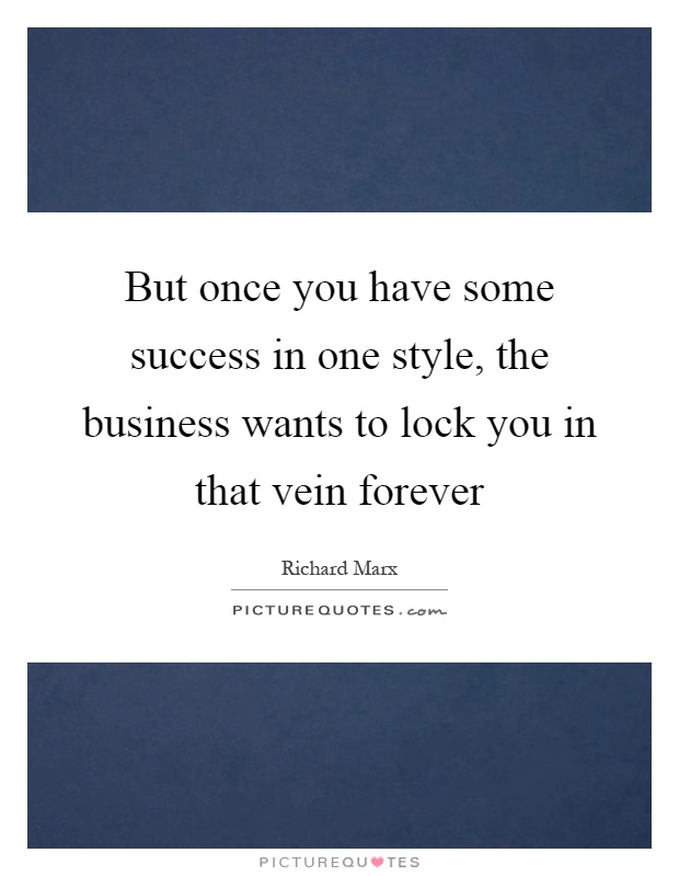 But once you have some success in one style, the business wants to lock you in that vein forever Picture Quote #1