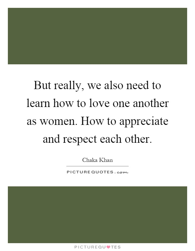 But really, we also need to learn how to love one another as women. How to appreciate and respect each other Picture Quote #1