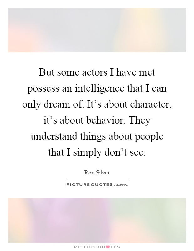 But some actors I have met possess an intelligence that I can only dream of. It's about character, it's about behavior. They understand things about people that I simply don't see Picture Quote #1