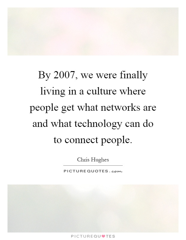 By 2007, we were finally living in a culture where people get what networks are and what technology can do to connect people Picture Quote #1