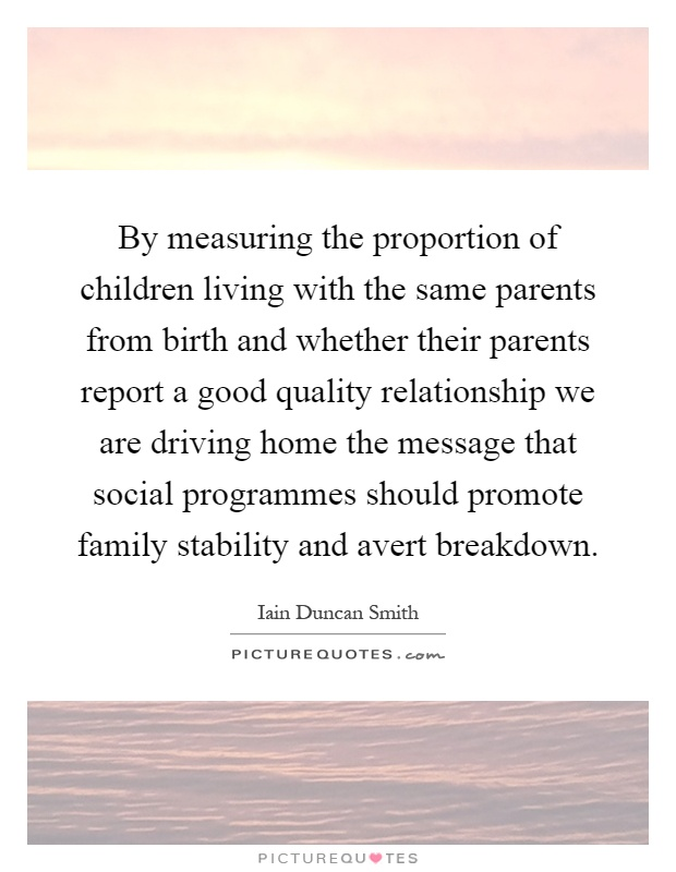 By measuring the proportion of children living with the same parents from birth and whether their parents report a good quality relationship we are driving home the message that social programmes should promote family stability and avert breakdown Picture Quote #1
