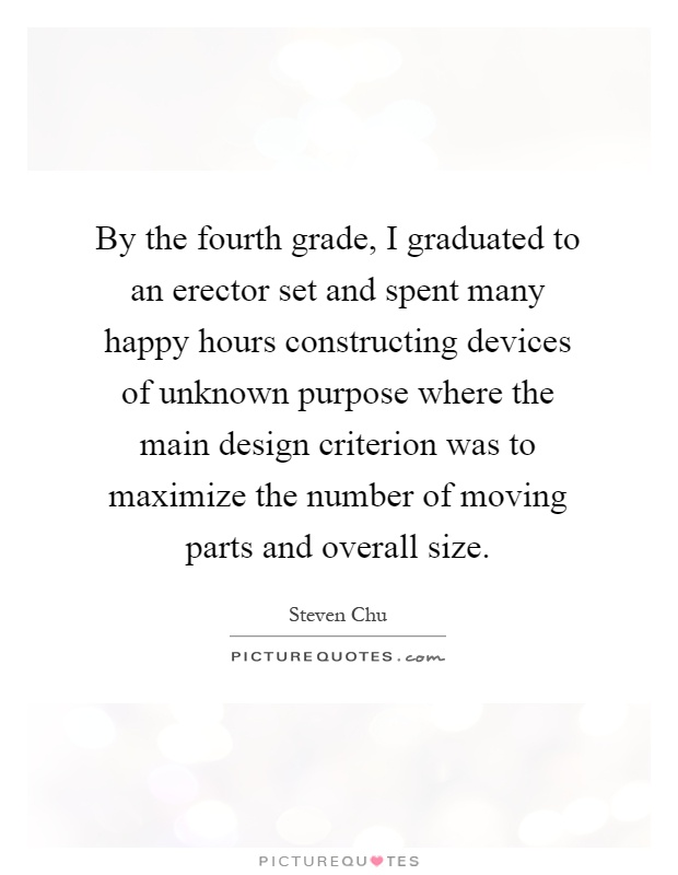 By the fourth grade, I graduated to an erector set and spent many happy hours constructing devices of unknown purpose where the main design criterion was to maximize the number of moving parts and overall size Picture Quote #1