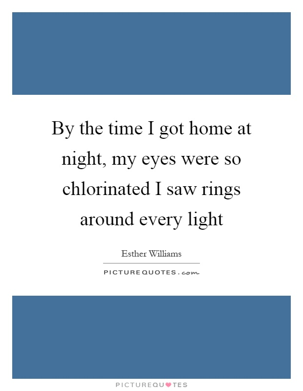 By the time I got home at night, my eyes were so chlorinated I saw rings around every light Picture Quote #1