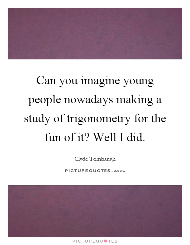 Can you imagine young people nowadays making a study of trigonometry for the fun of it? Well I did Picture Quote #1
