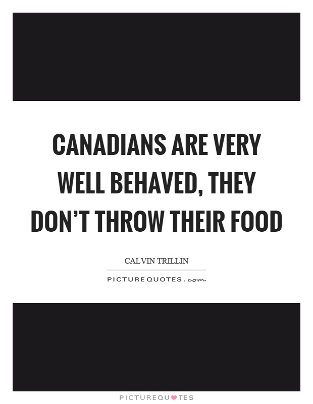Canadians are very well behaved, they don't throw their food Picture Quote #1