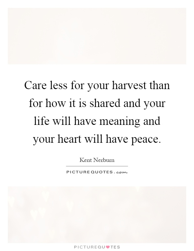 Care less for your harvest than for how it is shared and your life will have meaning and your heart will have peace Picture Quote #1