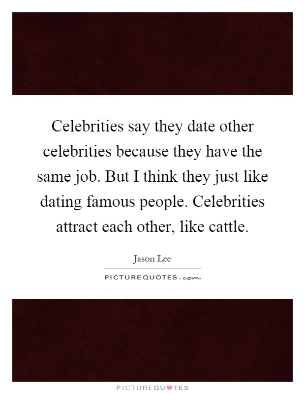 Celebrities say they date other celebrities because they have the same job. But I think they just like dating famous people. Celebrities attract each other, like cattle Picture Quote #1