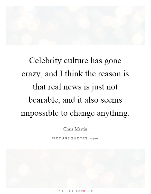 Celebrity culture has gone crazy, and I think the reason is that real news is just not bearable, and it also seems impossible to change anything Picture Quote #1
