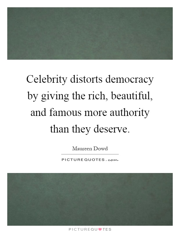 Celebrity distorts democracy by giving the rich, beautiful, and famous more authority than they deserve Picture Quote #1
