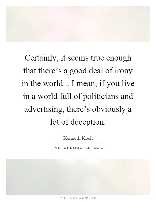 Certainly, it seems true enough that there's a good deal of irony in the world... I mean, if you live in a world full of politicians and advertising, there's obviously a lot of deception Picture Quote #1
