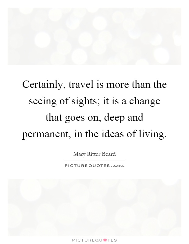 Certainly, travel is more than the seeing of sights; it is a change that goes on, deep and permanent, in the ideas of living Picture Quote #1