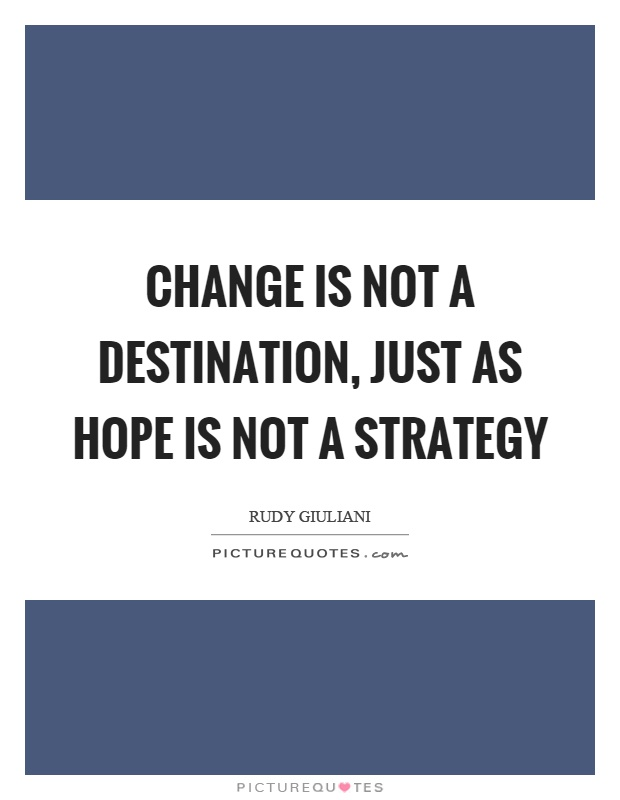 Change is not a destination, just as hope is not a strategy Picture Quote #1