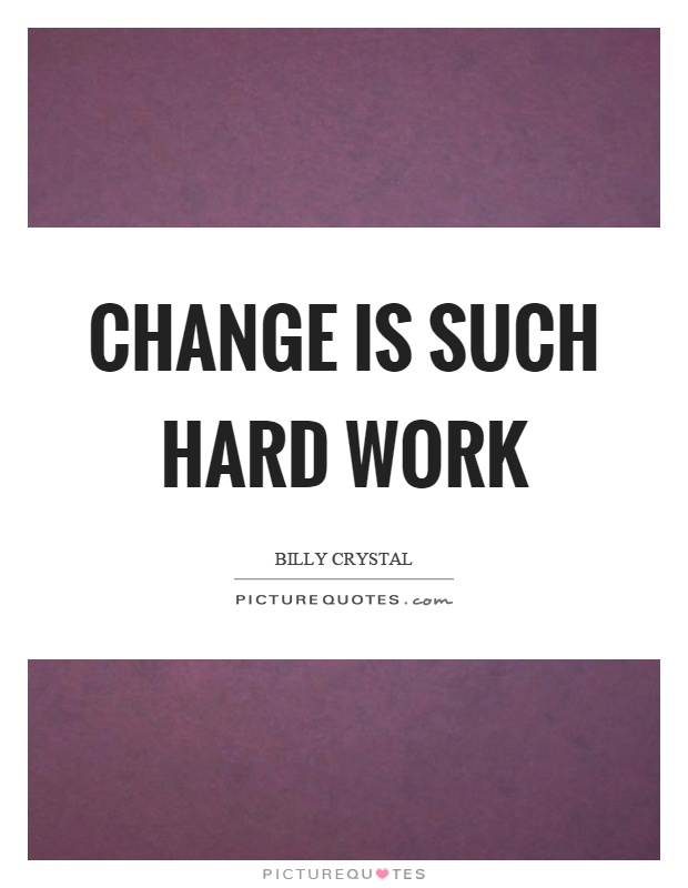 Change is such hard work Picture Quote #1