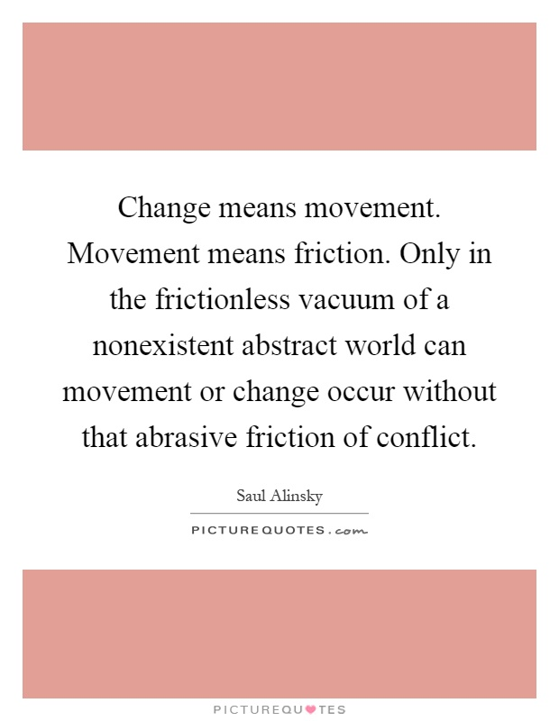 Change means movement. Movement means friction. Only in the frictionless vacuum of a nonexistent abstract world can movement or change occur without that abrasive friction of conflict Picture Quote #1