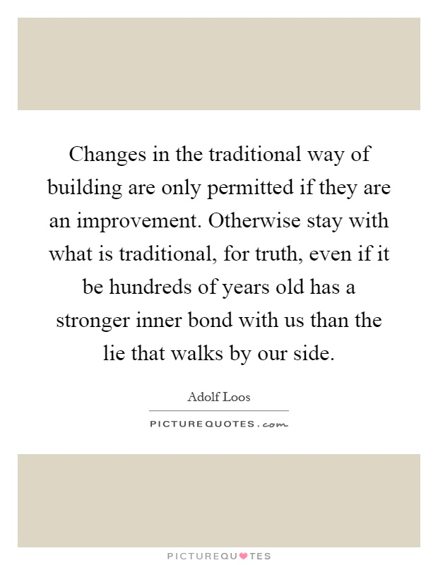 Changes in the traditional way of building are only permitted if they are an improvement. Otherwise stay with what is traditional, for truth, even if it be hundreds of years old has a stronger inner bond with us than the lie that walks by our side Picture Quote #1