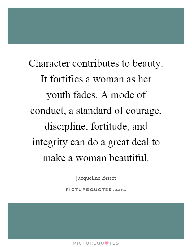 Character contributes to beauty. It fortifies a woman as her youth fades. A mode of conduct, a standard of courage, discipline, fortitude, and integrity can do a great deal to make a woman beautiful Picture Quote #1