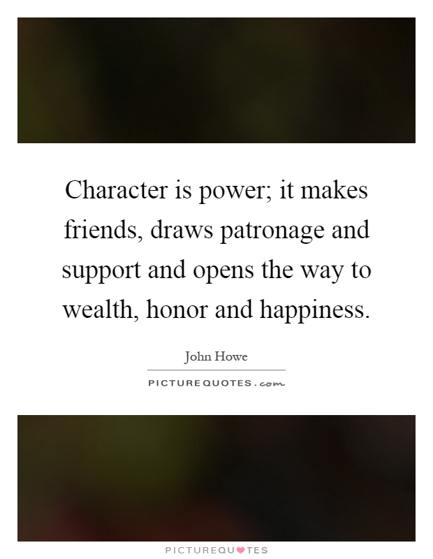 Character is power; it makes friends, draws patronage and support and opens the way to wealth, honor and happiness Picture Quote #1